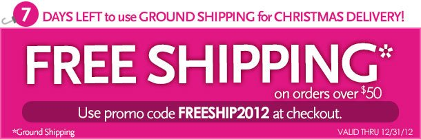 7 days left to use ground shipping for Christmas delivery!  Free Shipping on orders over $50.  Use promo code FREESHIP2012 at checkout.  *ground shipping  Valid thru 12/31/12