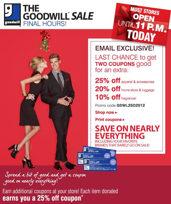 THE GOODWILL® SALE FINAL HOURS! EMAIL EXCLUSIVE! LAST CHANGE to get TWO COUPONS good for an extra: 25% off apparel & accessories - 20% off home store & luggage - 10% off fragrance! Promo code GDWL25D2012 - Shop now - Print coupons. SAVE ON NEARLY EVERYTHING Including your favorite brands that rarely go on sale! Spread a bit of good and get a coupon good on nearly everything! Earn additional coupons at your store! Each item donated earns you a 25% off coupon*