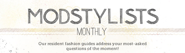 ModStylists Monthly: Our resident fashion guides address your most-asked questions of the moment!