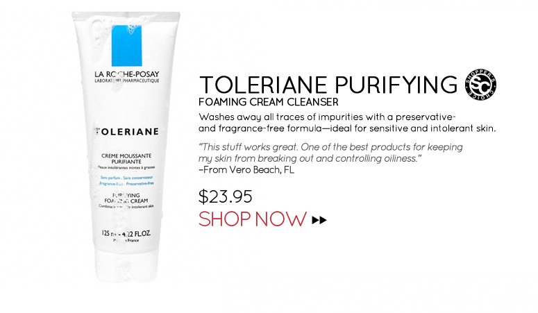 """Shopper's Choice Toleriane Purifying Foaming Cream Cleanser Washes away all traces of impurities with a preservative- and fragrance-free formula—ideal for sensitive and intolerant skin. """"This stuff works great. One of the best products for keeping my skin from breaking out and controlling oiliness."""" –From Vero Beach, FL $23.95 Shop Now>>"""