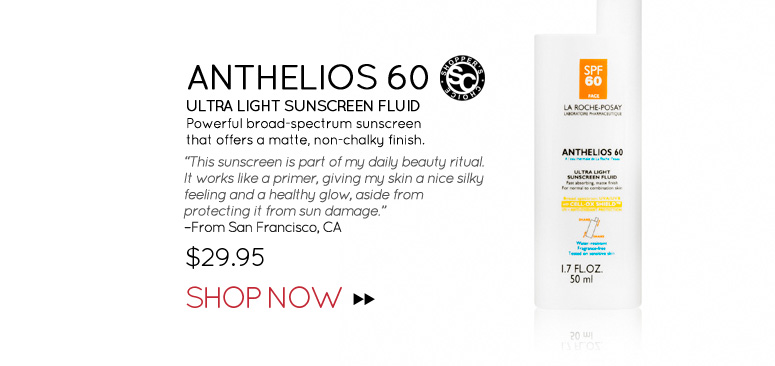 """Shopper's Choice Anthelios 60 Ultra Light Sunscreen Fluid Powerful broad-spectrum sunscreen that offers a matte, non-chalky finish. """"This sunscreen is part of my daily beauty ritual. It works like a primer, giving my skin a nice silky feeling and a healthy glow, aside from protecting it from sun damage."""" –From San Francisco, CA $29.95 Shop Now>>"""