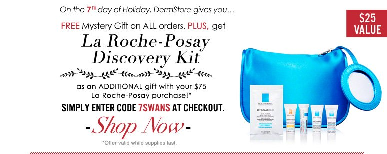 On the 7th day of Holiday, DermStore gives you…Free Mystery Gift on ALL orders. PLUS, get La Roche-Posay Discovery Kit ($25 value) as an ADDITIONAL gift with your $100 La Roche-Posay purchase! Use code 7SWANS at checkout to redeem. *Offer valid while supplies last.  Shop Now>>