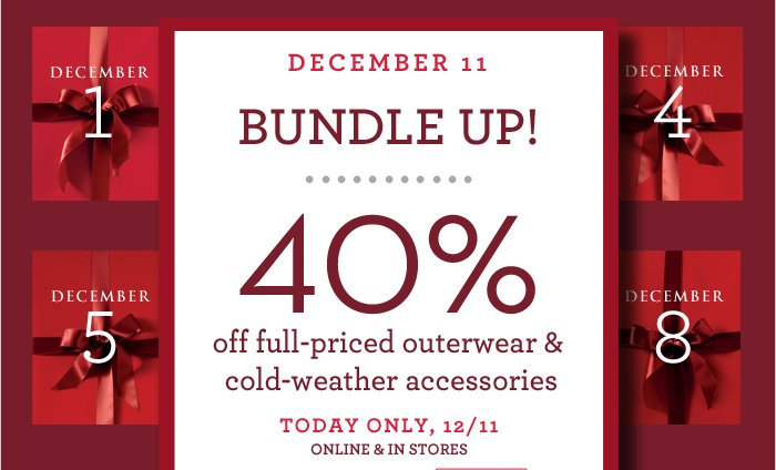 DECEMBER 11 | BUNDLE UP! | 40% off full-priced outerwear & cold-weather accessories | TODAY ONLY, 12/11 ONLINE & IN STORES