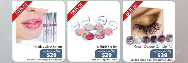 Purchase our Holiday Gloss Set for $29, 6 Blush Set for $29 or our Cream Eyeshadow Sampler for $39.