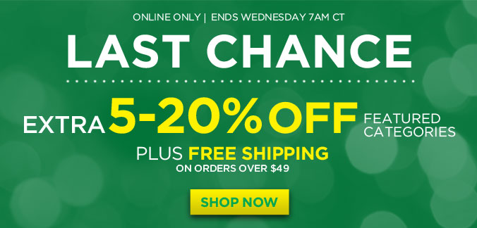 ONLINE ONLY | ENDS WEDNESDAY 7AM CT | LAST CHANCE | EXTRA 5-20% OFF FEATURED CATEGORIES PLUS FREE SHIPPING ON ORDERS OVER $49 | SHOP NOW