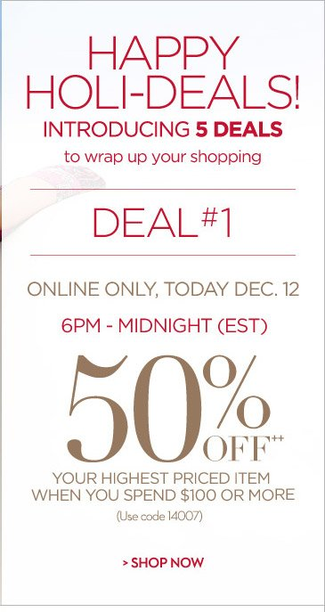HAPPY HOLI-DEALS Introducing 5 Deals to Wrap Up Your Shopping...  DEAL #1 Online Only, Today Dec. 12  6PM - Midnight (EST)  50% OFF++ Your Highest Priced Item When you Spend $100 or More (Use code 14007)  SHOP NOW