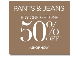 Pants & Jeans  Buy One, Get One 50% OFF*  SHOP NOW