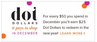 Dot Dollars - it pays to shop in December - For every $50 you spend in December you'll earn $25 Dot Dollars to redeem in the new year! Learn More >