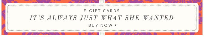 E-Gift Cards - It's always just what she wanted. Buy Now >