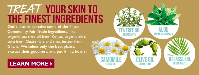 TREAT YOUR SKIN TO THE FINEST INGREDIENTS -- Our skin care contains some of the finest Community Fair Trade ingredients, like organic tea tree oil from Kenya, organic aloe vera from Guatemala and shea butter from Ghana. We select only the best plants, extract their goodness, and put it in a bottle.