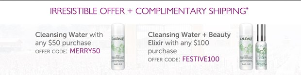Irresistible Offer + Complimentary Shipping* -- Cleansing Water with any $50 Purchase: OFFER CODE: MERRY50 -- Cleansing Water + Beauty Elixir with any $100 purchase: OFFER CODE: FESTIVE100