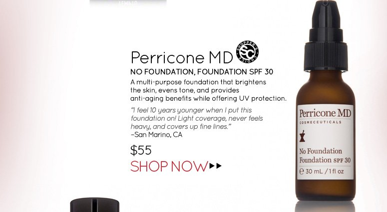 "Shopper's Choice Perricone MD – No Foundation, Foundation SPF 30 A multi-purpose foundation that brightens the skin, evens tone, and provides anti-aging benefits while offering UV protection.   ""I feel 10 years younger when I put this foundation on! Light coverage, never feels heavy, and covers up fine lines"". – San Marino, CA $55.00 Shop Now>>"