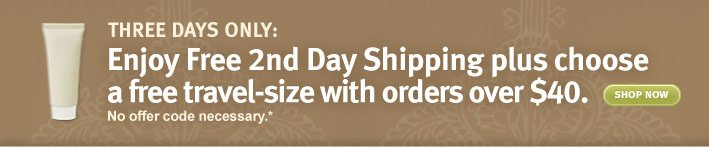 shop online 3 days only. Enjoy  Free 2nd Day Shipping plus choose a free travel-size with orders over  $40. No offer code necessary.* shop now.