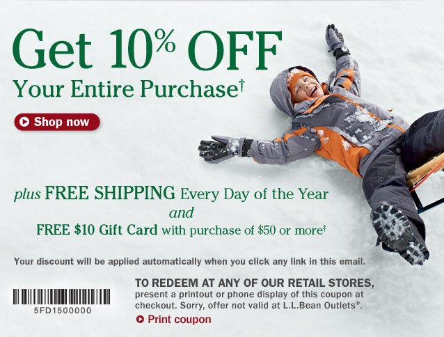 Get 10% OFF Your Entire Purchase. Plus, FREE SHIPPING Every Day of the Year and FREE $10 Gift Card with purchase of $50 or more. Your discount will be applied automatically when you click any link in this email. To redeem at any of our retail stores, present a printout or phone display of this coupon at checkout. Sorry, offer not valid at L.L.Bean Outlets.