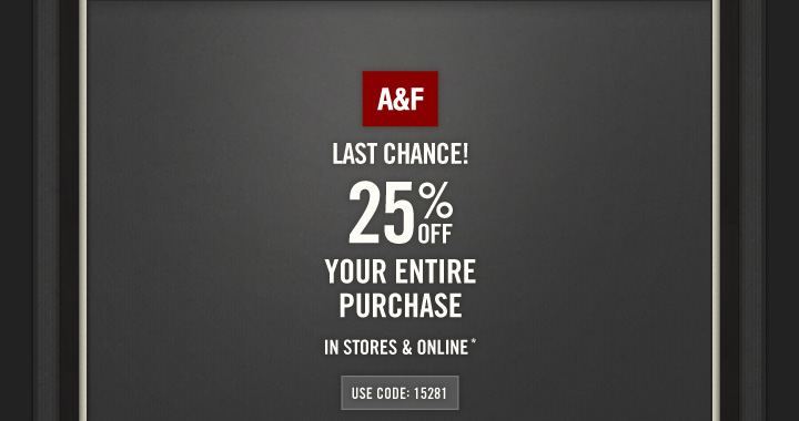 A&F LAST CHANCE! 25% OFF YOUR ENTIRE PURCHASE IN STORES &  ONLINE*  USE CODE: 15281