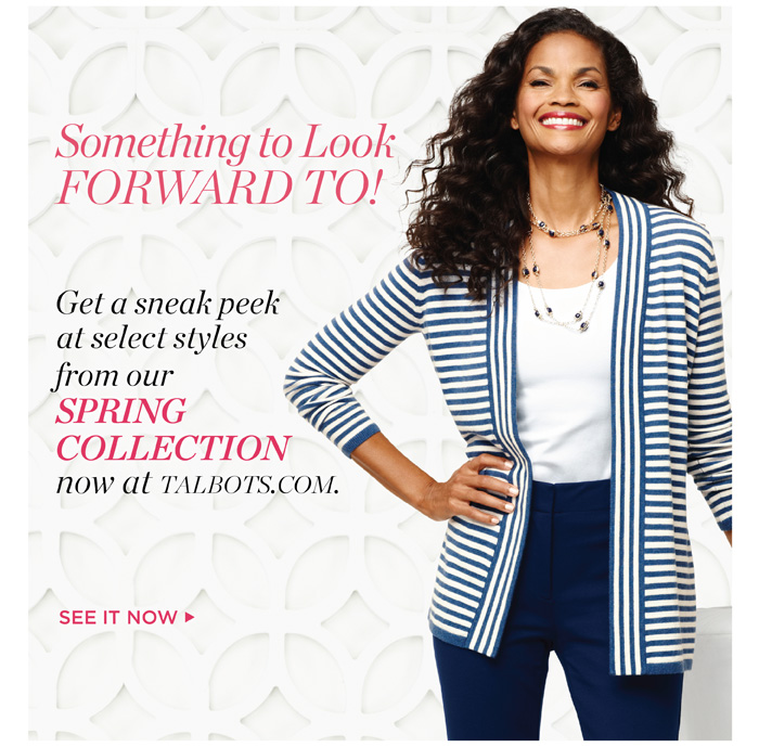 Something to Look Forward To! Get a Sneak Peek at select styles from our Spring Collection now at Talbots.com. See it Now.