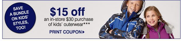 SAVE A BUNDLE ON KIDS' STYLES, TOO! $15 off an in-store $30 purchase of kids' outerwear*** PRINT COUPON.