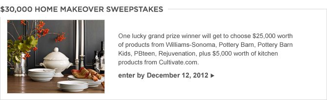 $30,000 HOME MAKEOVER SWEEPSTAKES -- One lucky grand prize winner will get to choose $25,000 worth of products from Williams-Sonoma, Pottery Barn, Pottery Barn Kids, PBteen, Rejuvenation, plus $5,000 worth of kitchen products from Cultivate.com. -- ENTER BY DECEMBER 12, 2012