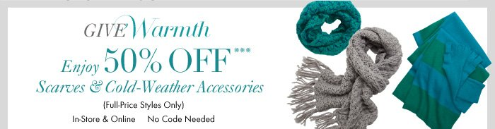 GIVE Warmth  Enjoy 50% OFF*** Scarves & Cold–Weather Accessories  (Full–Price Styles Only) In–Store & Online No Code Needed
