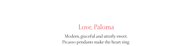Love, Paloma: Modern, graceful and utterly sweet. Picasso pendants make the heart sing.