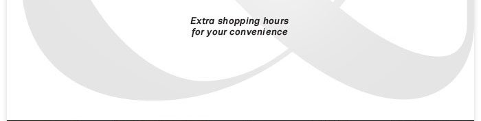 Extra shopping hours for your convenience