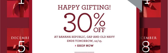 HAPPY GIFTING! 30% OFF AT BANANA REPUBLIC, GAP AND OLD NAVY ENDS TOMORROW, 12/13. SHOP NOW