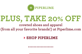 PIPERLIME | PLUS, TAKE 20% OFF coveted shoes and apparel (from all your favorite brands!) at Piperlime.com SHOP PIPERLIME