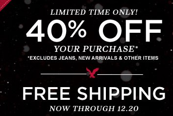 Limited Time Only! | 40% Off Your Purchase* | *Excludes jeans, new arrivals & other items | Free Shipping Now Through 12.20