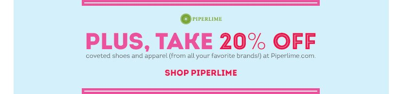 Piperlime | PLUS, TAKE 20% OFF coveted shoes and apparel (from all your favorite brands!) at Piperlime.com | SHOP PIPERLIME