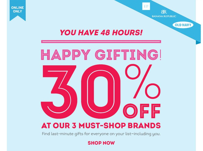 ONLINE ONLY | YOU HAVE 48 HOURS! | HAPPY GIFTING! 30% OFF AT OUR 3 MUST-SHOP BRANDS | Find last-minute gifts for everyone on your list - including you. | SHOP NOW