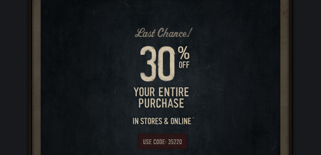 Last Chance! 30% OFF YOUR ENTIRE PURCHASE IN STORES & ONLINE*  USE CODE: 35220