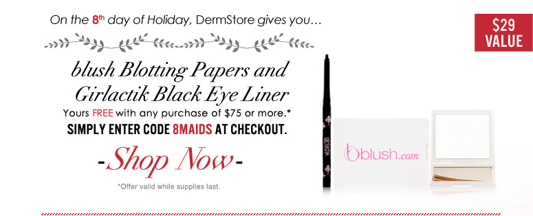 On the 8th day of Holiday, DermsStore gives you blush Blotting Papers and Girlactik Black Eye Liner ($29 value) with any purchase above $75! Enter promo code 8MAIDS at checkout. *Offer valid while supplies last.
