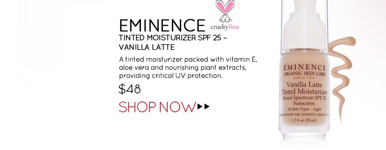 Cruelty Free, Leaping Bunny Eminence – Tinted Moisturizer SPF 25 – Vanilla Latte A tinted moisturizer packed with vitamin E, aloe vera and nourishing plant extracts, providing critical UV protection.  $48.00 Shop Now>>