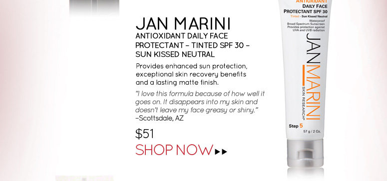 "Jan Marini – Antioxidant Daily Face Protectant – Tinted SPF 30 – Sun Kissed Neutral  Provides enhanced sun protection, exceptional skin recovery benefits and a lasting matte finish.  ""I love this formula because of how well it goes on. It disappears into my skin and doesn't leave my face greasy or shiny"". – Scottsdale, AZ $51.00 Shop Now>>"
