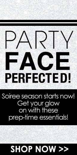 Party Face Perfected Soiree season starts now! Get your glow on with these prep-time essentials! Shop Now>>