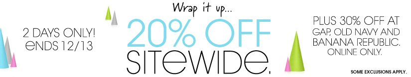 2 DAYS ONLY! 20% OFF SITEWIDE. PLUS 30% OFF AT GAP, OLD NAVY AND BANANA REPUBLIC. ONLINE ONLY.
