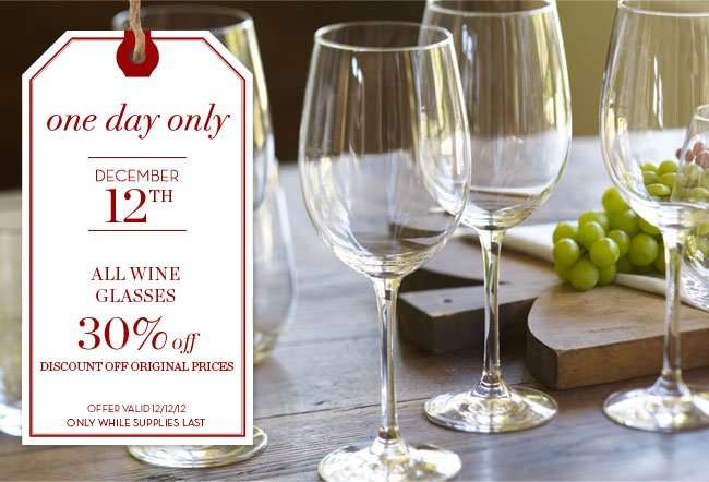 one day only - DECEMBER 12TH - ALL WINE GLASSES 30% off - DISCOUNT OFF ORIGINAL PRICES - OFFER VALID 12/12/12 ONLY WHILE SUPPLIES LAST