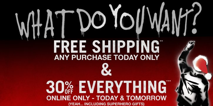 WHAT DO YOU WANT? FREE SHIPPING & 30% OFF EVERYTHING TODAY & TOMORROW ONLINE ONLY!