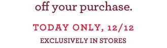 off your purchase. TODAY ONLY, 12/12 EXCLUSIVELY IN STORES