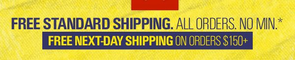 FREE STANDARD SHIPPING. ALL ORDERS. NO MIN.* - FREE NEXT-DAY SHIPPING ON ORDERS $150+