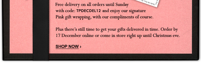 Free delivery on all orders until Sunday  with code: TPDECDEL12 and enjoy our signature  Pink gift wrapping, with our compliments of course.  Plus, there's still time to get it delivered before Christmas. Order by  17 December online or come in store right up until Christmas eve.  SHOP NOW