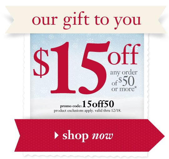 our gift to you - $15 off any order of $50 or more* - promo code: 15off50...
