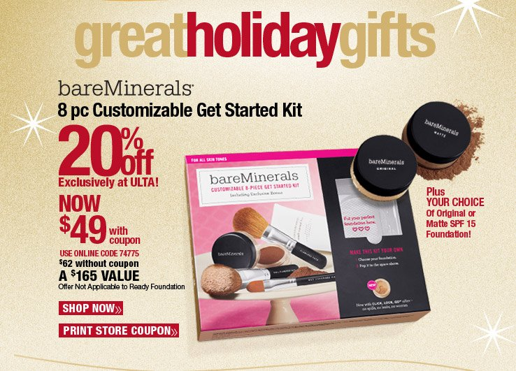 Exclusively at ULTA! 20% off bareMinerals 8 pc customizable Get Started kit - Now $49 with coupon. $62 without coupon. A $165 Value. Use online code 74775. Not applicable to Ready Foundation. Shop Now.