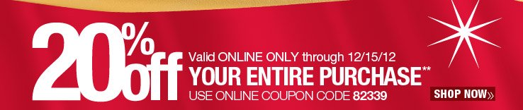 20% off Your ENTIRE Purchase. Use online coupon code 82339. Valid online only through 12/15/12. Shop Now.