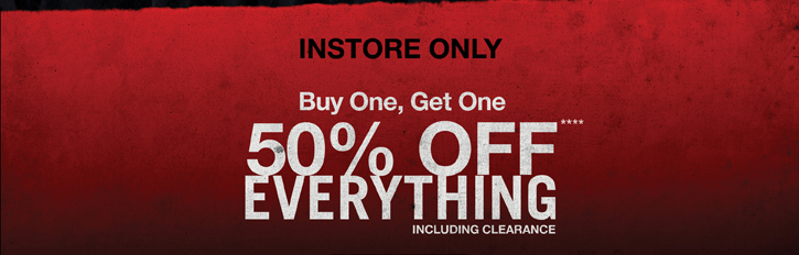 INSTORE ONLY BOGO 50% OFF EVERYTHING