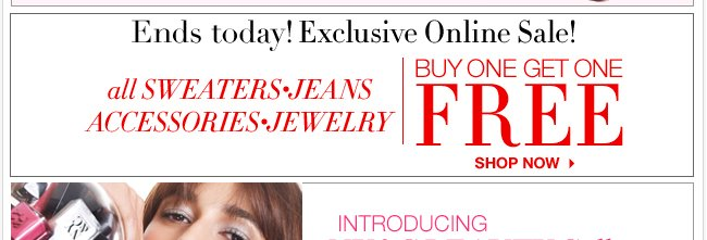 All Sweaters, Jeans, Accessories, & Jewelry Buy One Get One Free! Online only!