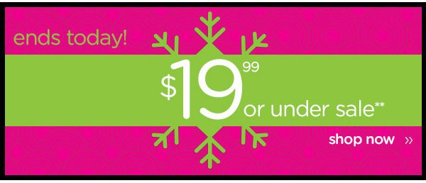 ends today! $19.99 or under sale** shop now