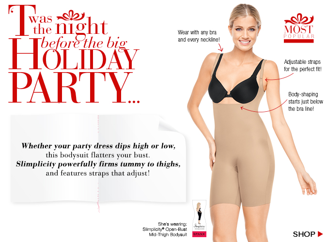 Whether your party dress dips high or low, this bodysuit flatters your bust. Slimplicity powerfully firms tummy to thighs, and features straps that adjust. Shop!