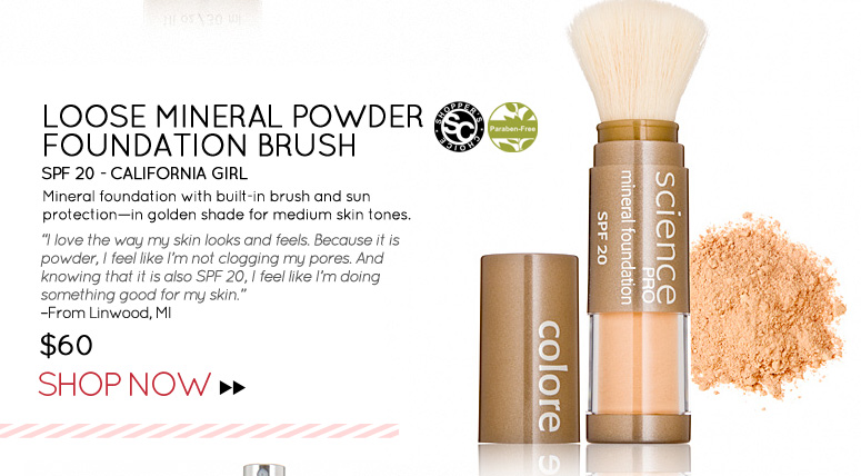 "Shopper's Choice, Paraben-free Colorescience Loose Mineral Powder Foundation Brush SPF 20 - California Girl Mineral foundation with built-in brush and sun protection—in golden shade for medium skin tones. ""I love the way my skin looks and feels. Because it is powder, I feel like I'm not clogging my pores. And knowing that it is also SPF 20, I feel like I'm doing something good for my skin."" –From Linwood, MI $60 Shop Now>>"