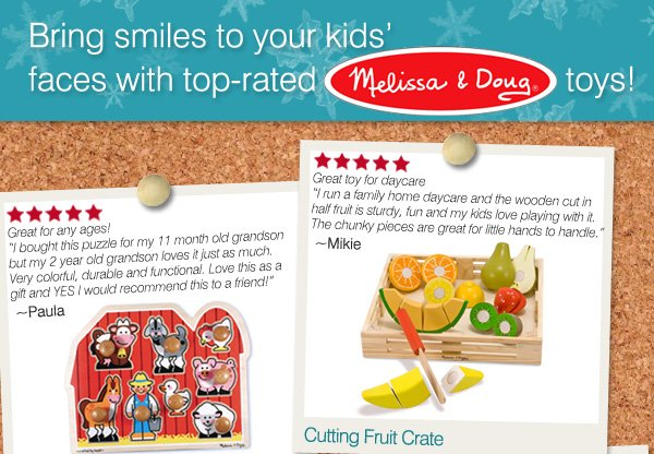 """Bring smiles to your kids' faces with top-rated Melissa & a Doug® toys! Cutting Fruit Crate. Great toy for daycare. """"I run a  family home daycare and the wooden cut in half fruit is sturdy, fun and my kids love playing with it. The chunky pieces are great for little hands to handle."""" -Mikie. Large Farm Jumbo Knob Puzzle.  Great for any ages! """"I bought this puzzle for my 11 month old grandson but my 2 year old grandson loves it just as much. Very colorful, durable and functional. Love this as a gift and YES I would  recommend this to a friend!"""" -Paula."""